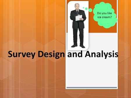 Survey Design and Analysis Do you like ice cream?.