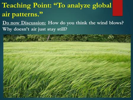 "Do now Discussion: How do you think the wind blows? Why doesn't air just stay still? Teaching Point: ""To analyze global air patterns."""