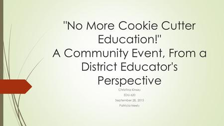 No More Cookie Cutter Education! A Community Event, From a District Educator's Perspective Christina Kinsey EDU 620 September 28, 2015 Patricia Neely.