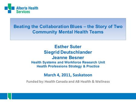 Beating the Collaboration Blues – the Story of Two Community Mental Health Teams Funded by: Health Canada and AB Health & Wellness March 4, 2011, Saskatoon.