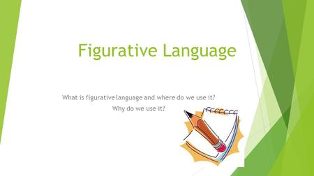 Figurative Language What is figurative language and where do we use it? Why do we use it?