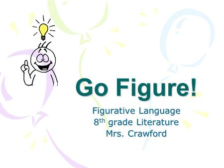 Go Figure! Figurative Language 8 th grade Literature Mrs. Crawford.