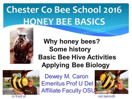 Chester Co Bee School 2016 HONEY BEE BASICS Why honey bees? Some history Basic Bee Hive Activities Applying Bee Biology Dewey M. Caron Emeritus Prof U.