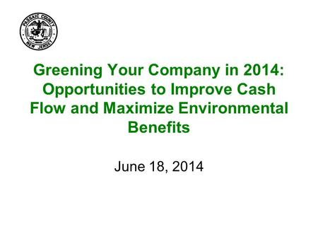 Greening Your Company in 2014: Opportunities to Improve Cash Flow and Maximize Environmental Benefits June 18, 2014.