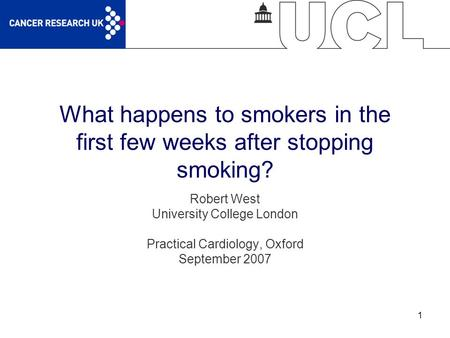 1 What happens to smokers in the first few weeks after stopping smoking? Robert West University College London Practical Cardiology, Oxford September 2007.
