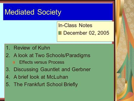 Mediated Society In-Class Notes December 02, 2005 1.Review of Kuhn 2.A look at Two Schools/Paradigms Effects versus Process 3.Discussing Gauntlet and Gerbner.