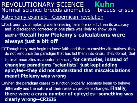 Kuhn REVOLUTIONARY SCIENCE Normal science breeds anomalies---breeds crises Astronomy example—Copernican revolution  astronomy's complexity was increasing.