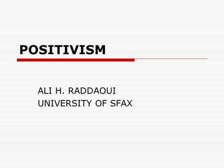 POSITIVISM ALI H. RADDAOUI UNIVERSITY OF SFAX. INTRODUCTION  History: Spirit of the Enlightenment; Age of reason – 17 th and 18 th centuries;  Positivism.