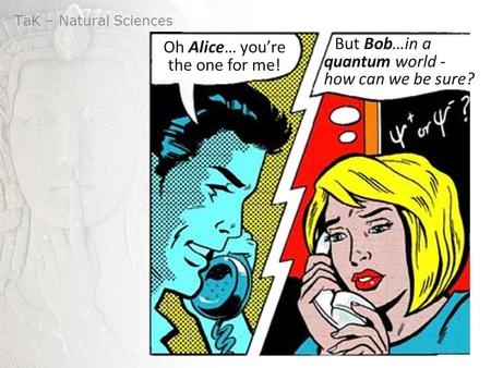 TaK – Natural Sciences But Bob…in a quantum world - how can we be sure? Oh Alice… you're the one for me!