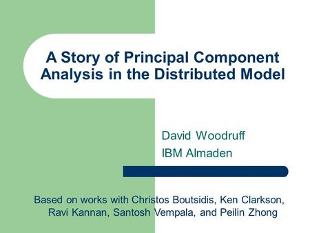 A Story of Principal Component Analysis in the Distributed Model David Woodruff IBM Almaden Based on works with Christos Boutsidis, Ken Clarkson, Ravi.