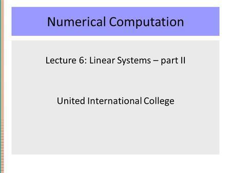 Numerical Computation Lecture 6: Linear Systems – part II United International College.