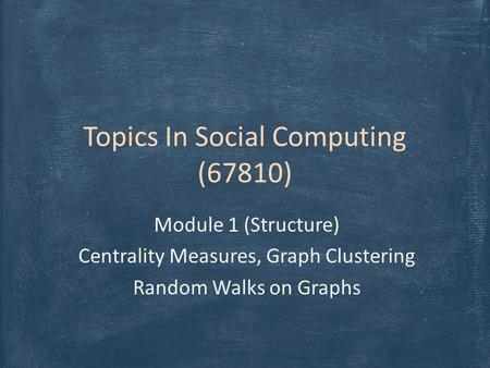 Topics In Social Computing (67810) Module 1 (Structure) Centrality Measures, Graph Clustering Random Walks on Graphs.