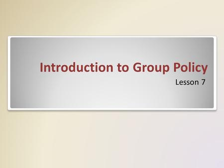 Introduction to Group Policy Lesson 7. Group Policy Group Policy is a method of controlling settings across your network. – Group Policy consists of user.