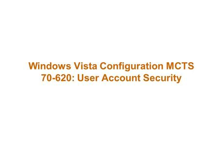 Windows Vista Configuration MCTS 70-620: User Account Security.