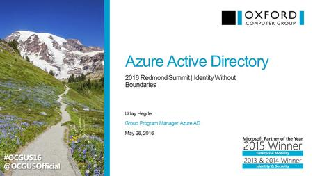 Azure Active Directory Uday Hegde 2016 Redmond Summit | Identity Without Boundaries May 26, 2016 Group Program Manager, Azure AD
