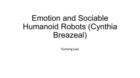 Emotion and Sociable Humanoid Robots (Cynthia Breazeal) Yumeng Liao.