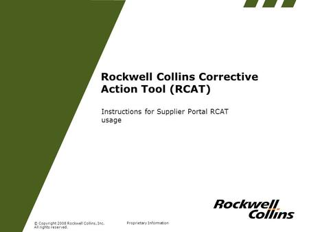 © Copyright 2008 Rockwell Collins, Inc. All rights reserved. Proprietary Information Rockwell Collins Corrective Action Tool (RCAT) Instructions for Supplier.
