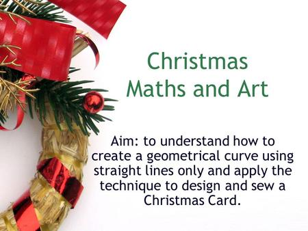 Christmas Maths and Art Aim: to understand how to create a geometrical curve using straight lines only and apply the technique to design and sew a Christmas.