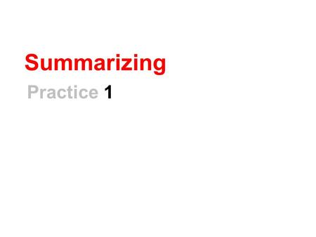 "Summarizing Practice 1. How To Summarize… 1.Read the text. 2.Ask, ""What was this text about?"" 3.Write down the main ideas and eliminate extra details."
