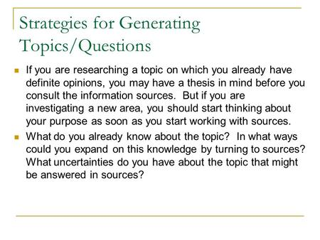 Strategies for Generating Topics/Questions If you are researching a topic on which you already have definite opinions, you may have a thesis in mind before.