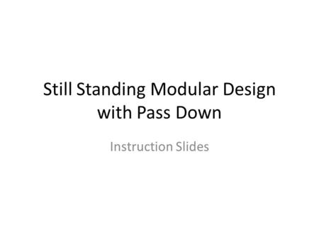 Still Standing Modular Design with Pass Down Instruction Slides.