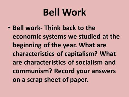 Bell Work Bell work- Think back to the economic systems we studied at the beginning of the year. What are characteristics of capitalism? What are characteristics.