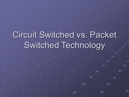 Circuit Switched vs. Packet Switched Technology. Old Technology vs. New Technology.