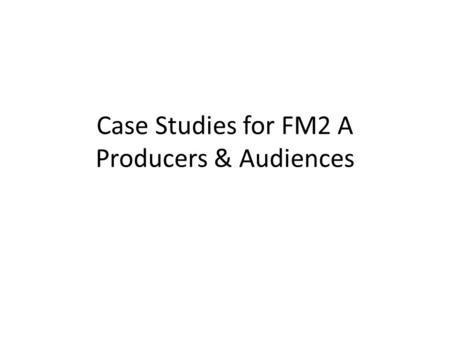 Case Studies for FM2 A Producers & Audiences. Technology