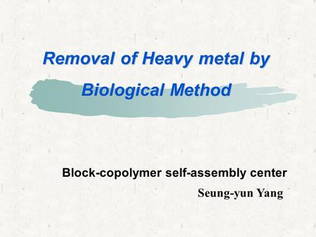 Removal of Heavy metal by Biological Method Seung-yun Yang Block-copolymer self-assembly center.