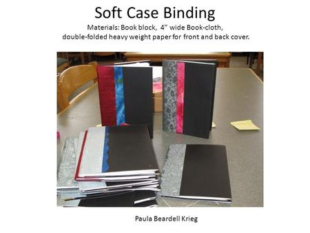 "Soft Case Binding Materials: Book block, 4"" wide Book-cloth, double-folded heavy weight paper for front and back cover. Paula Beardell Krieg."