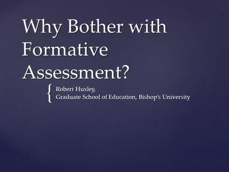 { Why Bother with Formative Assessment? Robert Huxley, Graduate School of Education, Bishop's University.