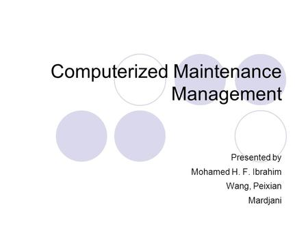 Computerized Maintenance Management Presented by Mohamed H. F. Ibrahim Wang, Peixian Mardjani.
