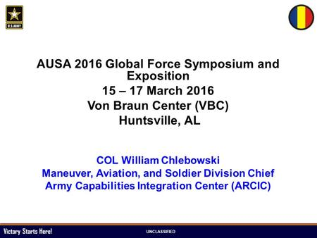 Victory Starts Here! UNCLASSIFIED AUSA 2016 Global Force Symposium and Exposition 15 – 17 March 2016 Von Braun Center (VBC) Huntsville, AL COL William.