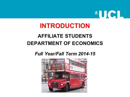 INTRODUCTION AFFILIATE STUDENTS DEPARTMENT OF ECONOMICS Full Year/Fall Term 2014-15.