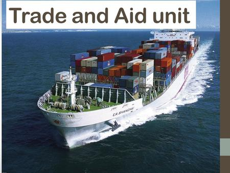 Trade and Aid unit. What do we mean by Trade and Aid? Trade: Buying and Selling Commodities Aid: The act of helping someone. In this case it takes place.