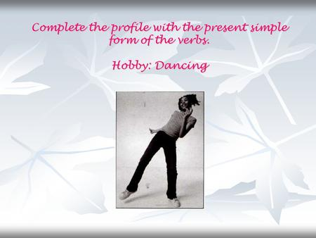 Complete the profile with the present simple form of the verbs. Hobby: Dancing.