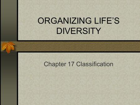 ORGANIZING LIFE'S DIVERSITY Chapter 17 Classification.
