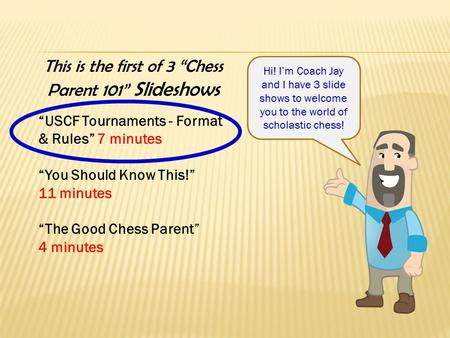 "This is the first of 3 ""Chess Parent 101"" Slideshows ""USCF Tournaments - Format & Rules"" 7 minutes ""You Should Know This!"" 11 minutes ""The Good Chess Parent"""