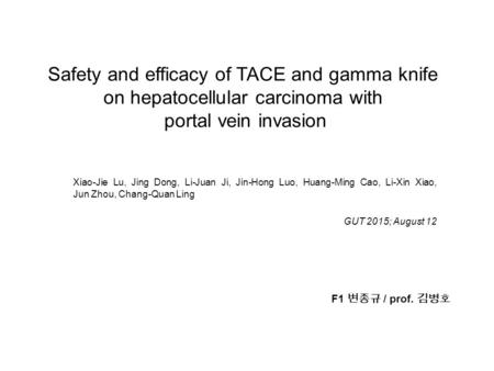 Safety and efficacy of TACE and gamma knife on hepatocellular carcinoma with portal vein invasion Xiao-Jie Lu, Jing Dong, Li-Juan Ji, Jin-Hong Luo, Huang-Ming.