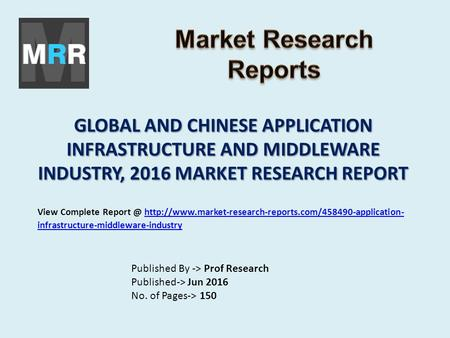 GLOBAL AND CHINESE APPLICATION INFRASTRUCTURE AND MIDDLEWARE INDUSTRY, 2016 MARKET RESEARCH REPORT Published By -> Prof Research Published-> Jun 2016 No.