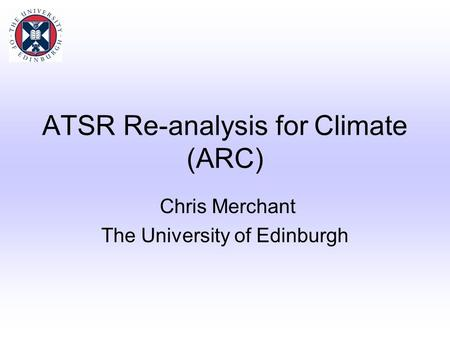 ATSR Re-analysis for Climate (ARC) Chris Merchant The University of Edinburgh.
