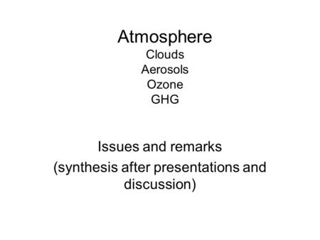 Atmosphere Clouds Aerosols Ozone GHG Issues and remarks (synthesis after presentations and discussion)