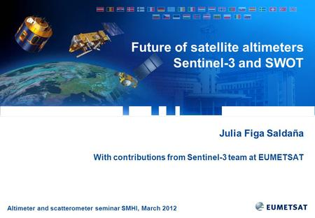 Altimeter and scatterometer seminar SMHI, March 2012 Future of satellite altimeters Sentinel-3 and SWOT Julia Figa Saldaña With contributions from Sentinel-3.
