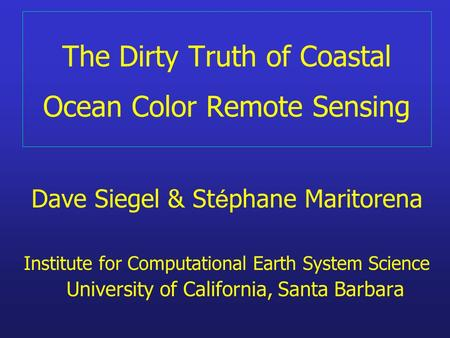 The Dirty Truth of Coastal Ocean Color Remote Sensing Dave Siegel & St é phane Maritorena Institute for Computational Earth System Science University of.