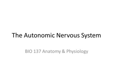 The Autonomic Nervous System BIO 137 Anatomy & Physiology.