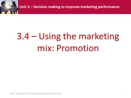 Unit 3 – Decision making to improve marketing performance 3.4 – Using the marketing mix: Promotion AQA A-level Business © Hodder & Stoughton Limited 20151.