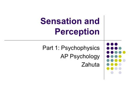 Sensation and Perception Part 1: Psychophysics AP Psychology Zahuta.