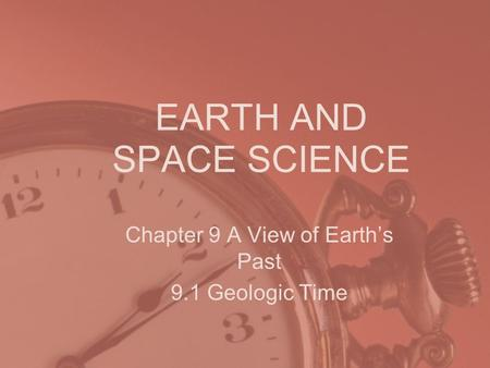EARTH AND SPACE SCIENCE Chapter 9 A View of Earth's Past 9.1 Geologic Time.