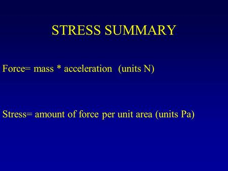 STRESS SUMMARY Stress= amount of force per unit area (units Pa) Force= mass * acceleration (units N)