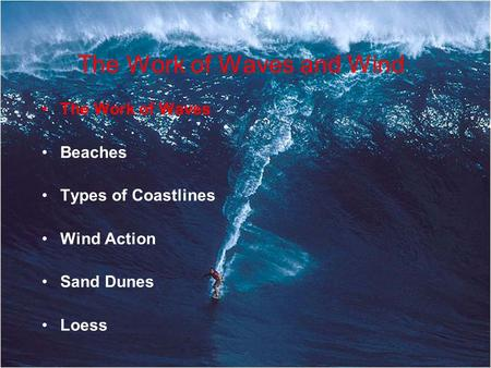 The Work of Waves and Wind The Work of Waves Beaches Types of Coastlines Wind Action Sand Dunes Loess.